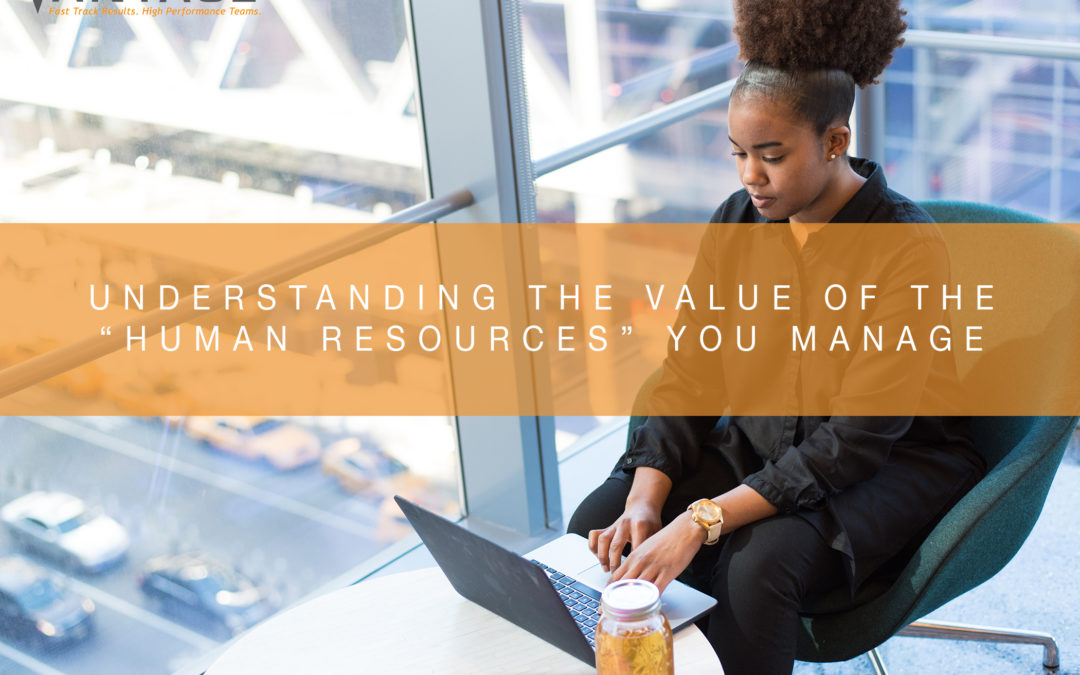 """Understanding the Value of the """"Human Resources"""" You Manage"""